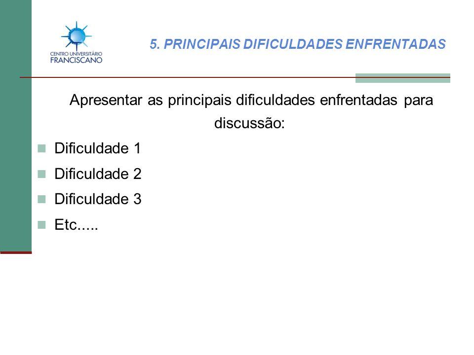 5. PRINCIPAIS DIFICULDADES ENFRENTADAS Apresentar as principais dificuldades enfrentadas para discussão: Dificuldade 1 Dificuldade 2 Dificuldade 3 Etc