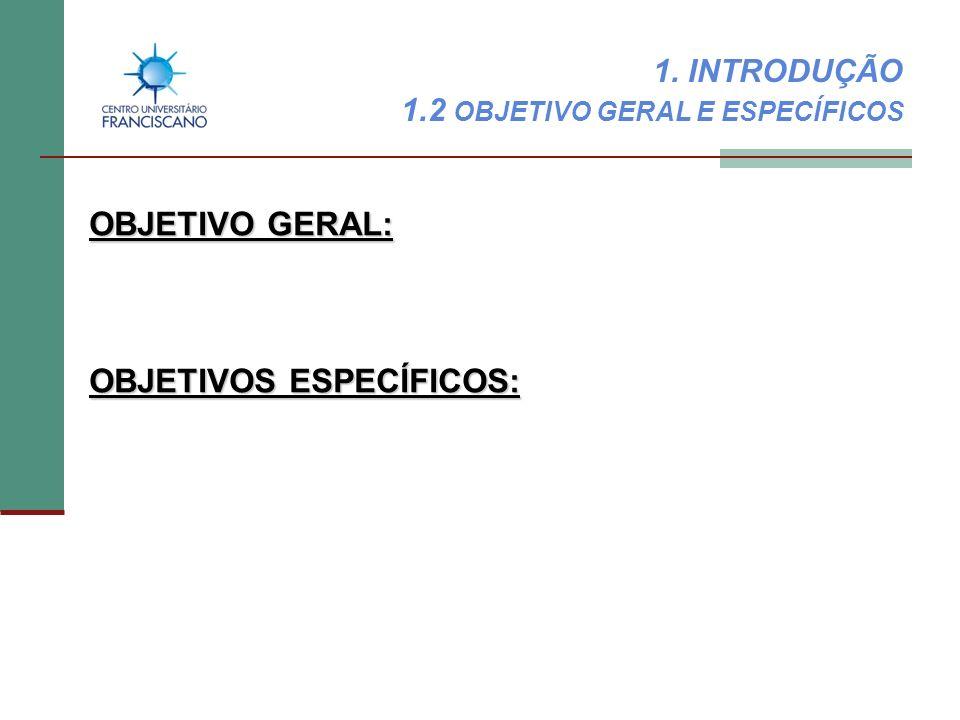 1. INTRODUÇÃO 1.2 OBJETIVO GERAL E ESPECÍFICOS OBJETIVO GERAL: OBJETIVOS ESPECÍFICOS: