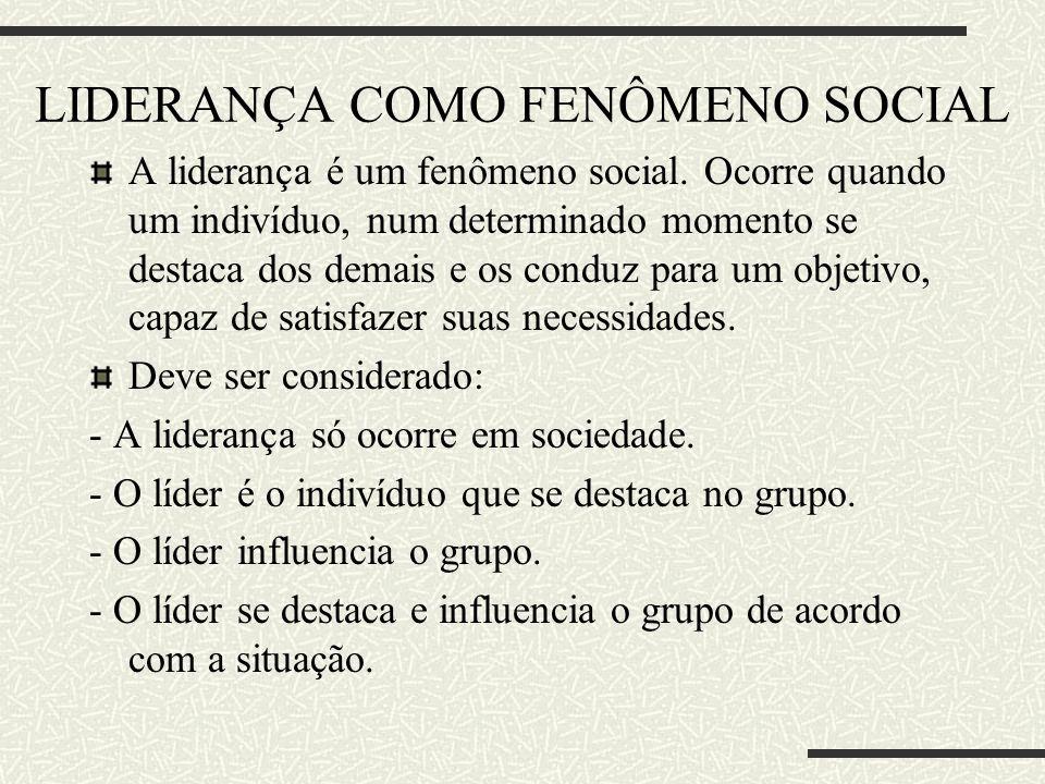 LIDERANÇA COMO FENÔMENO SOCIAL A liderança é um fenômeno social. Ocorre quando um indivíduo, num determinado momento se destaca dos demais e os conduz