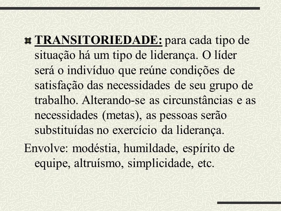 TRANSITORIEDADE: para cada tipo de situação há um tipo de liderança. O líder será o indivíduo que reúne condições de satisfação das necessidades de se