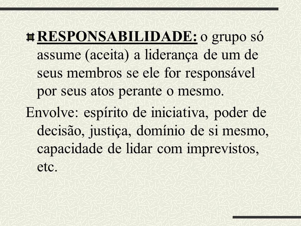 RESPONSABILIDADE: o grupo só assume (aceita) a liderança de um de seus membros se ele for responsável por seus atos perante o mesmo. Envolve: espírito