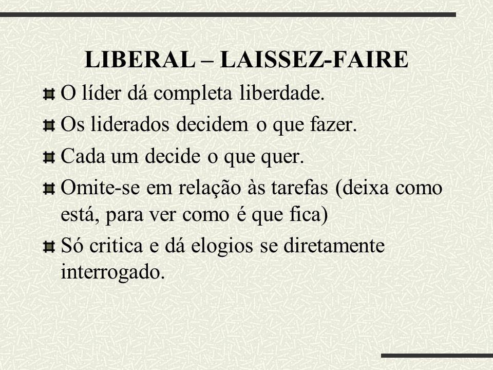 LIBERAL – LAISSEZ-FAIRE O líder dá completa liberdade. Os liderados decidem o que fazer. Cada um decide o que quer. Omite-se em relação às tarefas (de