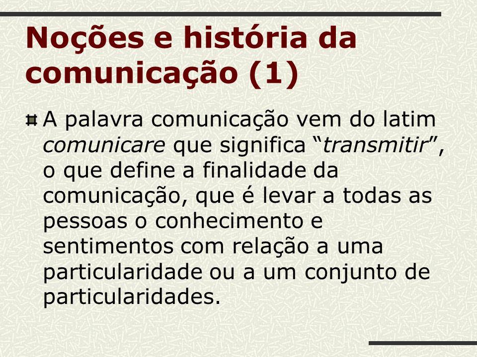 Noções e história da comunicação (1) A palavra comunicação vem do latim comunicare que significa transmitir, o que define a finalidade da comunicação,