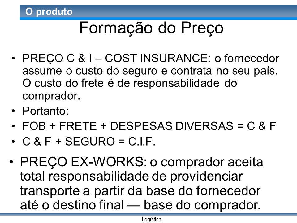 Logística O produto Formação do Preço PREÇO C & I – COST INSURANCE: o fornecedor assume o custo do seguro e contrata no seu país.