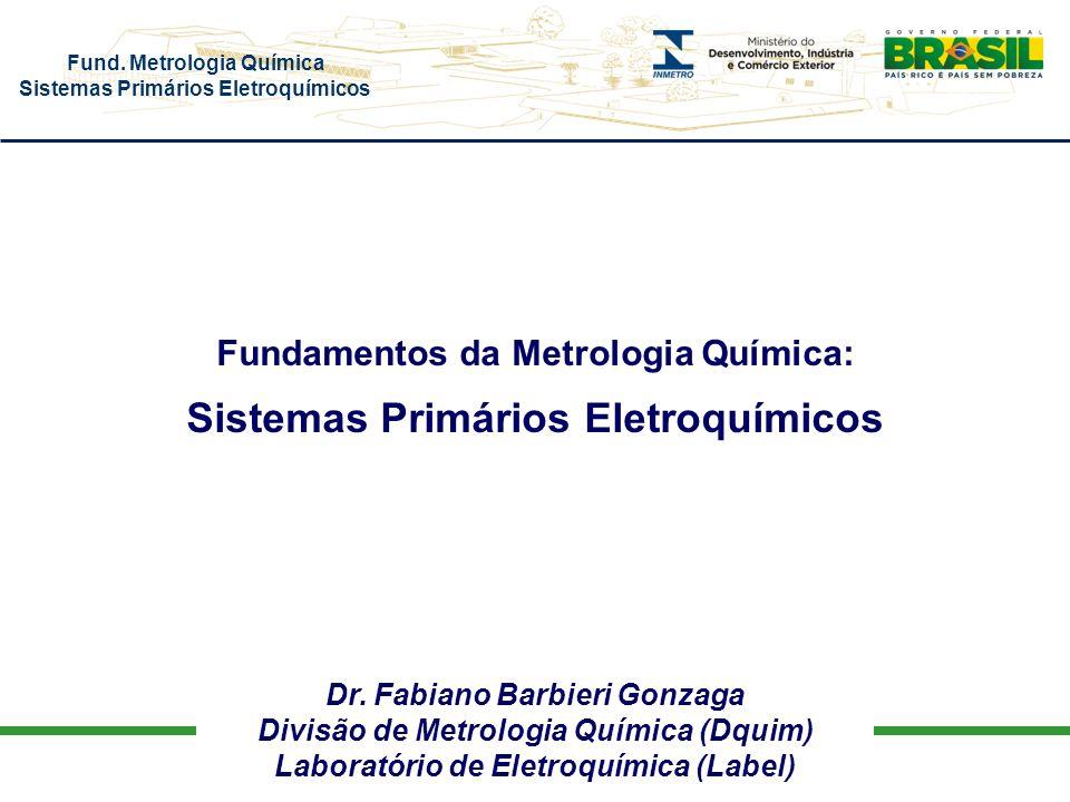 Fund. Metrologia Química Sistemas Primários Eletroquímicos Dr. Fabiano Barbieri Gonzaga Divisão de Metrologia Química (Dquim) Laboratório de Eletroquí
