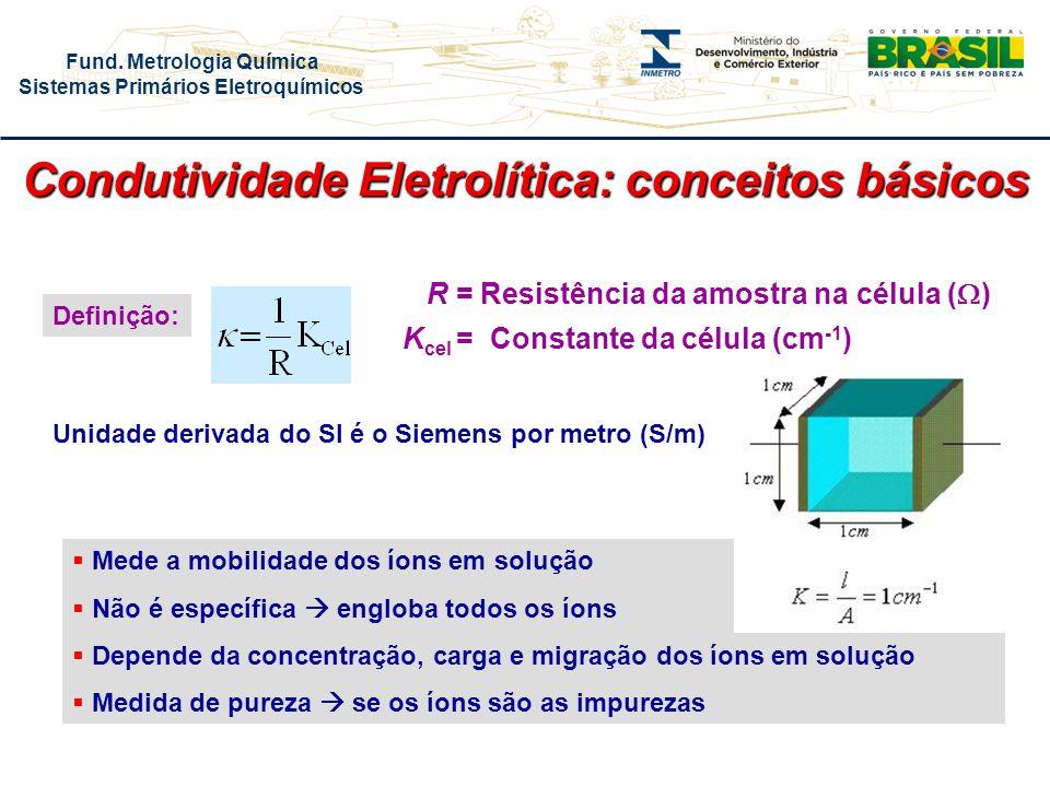 Fund. Metrologia Química Sistemas Primários Eletroquímicos Condutividade Eletrolítica: conceitos básicos R = Resistência da amostra na célula ( ) K ce