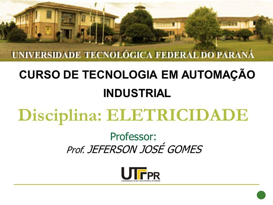 Disciplina: ELETRICIDADE CURSO DE TECNOLOGIA EM AUTOMAÇÃO INDUSTRIAL Professor: Prof. JEFERSON JOSÉ GOMES UNIVERSIDADE TECNOLÓGICA FEDERAL DO PARANÁ