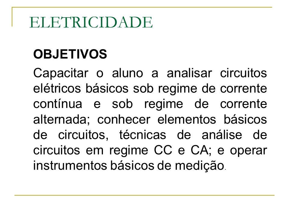ELETRICIDADE OBJETIVOS Capacitar o aluno a analisar circuitos elétricos básicos sob regime de corrente contínua e sob regime de corrente alternada; co