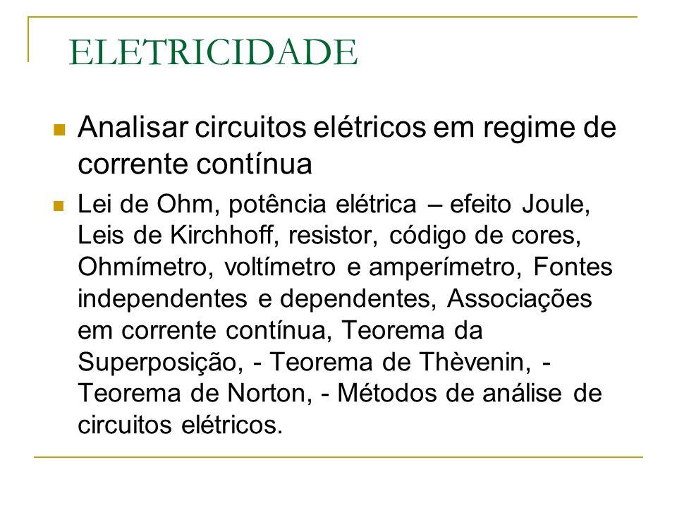 ELETRICIDADE Analisar circuitos elétricos em regime de corrente contínua Lei de Ohm, potência elétrica – efeito Joule, Leis de Kirchhoff, resistor, código de cores, Ohmímetro, voltímetro e amperímetro, Fontes independentes e dependentes, Associações em corrente contínua, Teorema da Superposição, - Teorema de Thèvenin, - Teorema de Norton, - Métodos de análise de circuitos elétricos.