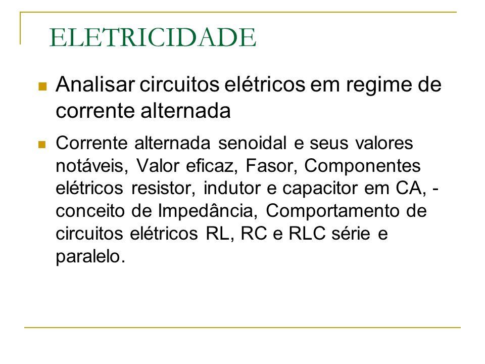 ELETRICIDADE Analisar circuitos elétricos em regime de corrente alternada Corrente alternada senoidal e seus valores notáveis, Valor eficaz, Fasor, Componentes elétricos resistor, indutor e capacitor em CA, - conceito de Impedância, Comportamento de circuitos elétricos RL, RC e RLC série e paralelo.