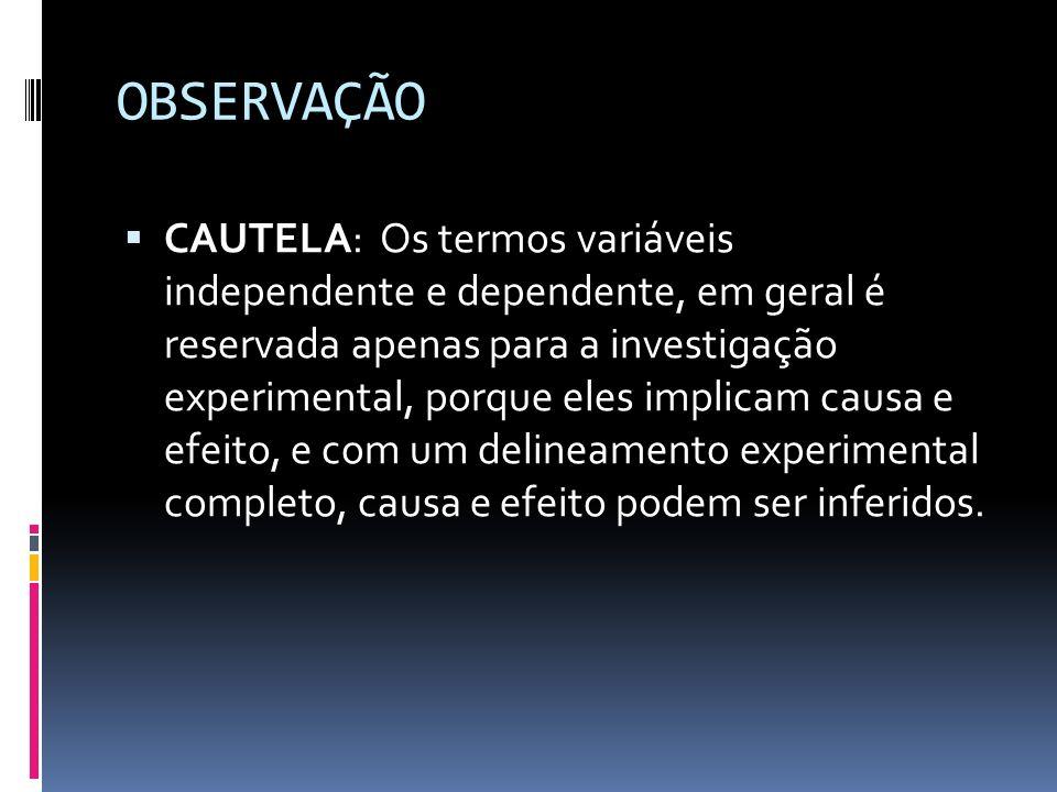 OBSERVAÇÃO CAUTELA: Os termos variáveis independente e dependente, em geral é reservada apenas para a investigação experimental, porque eles implicam causa e efeito, e com um delineamento experimental completo, causa e efeito podem ser inferidos.