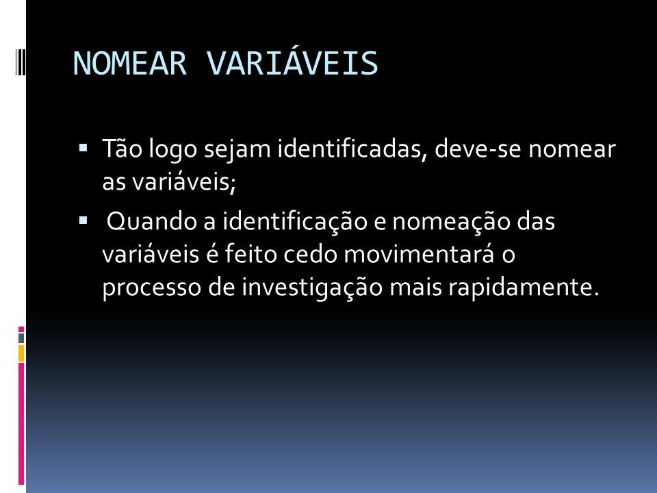 NOMEAR VARIÁVEIS Tão logo sejam identificadas, deve-se nomear as variáveis; Quando a identificação e nomeação das variáveis é feito cedo movimentará o processo de investigação mais rapidamente.