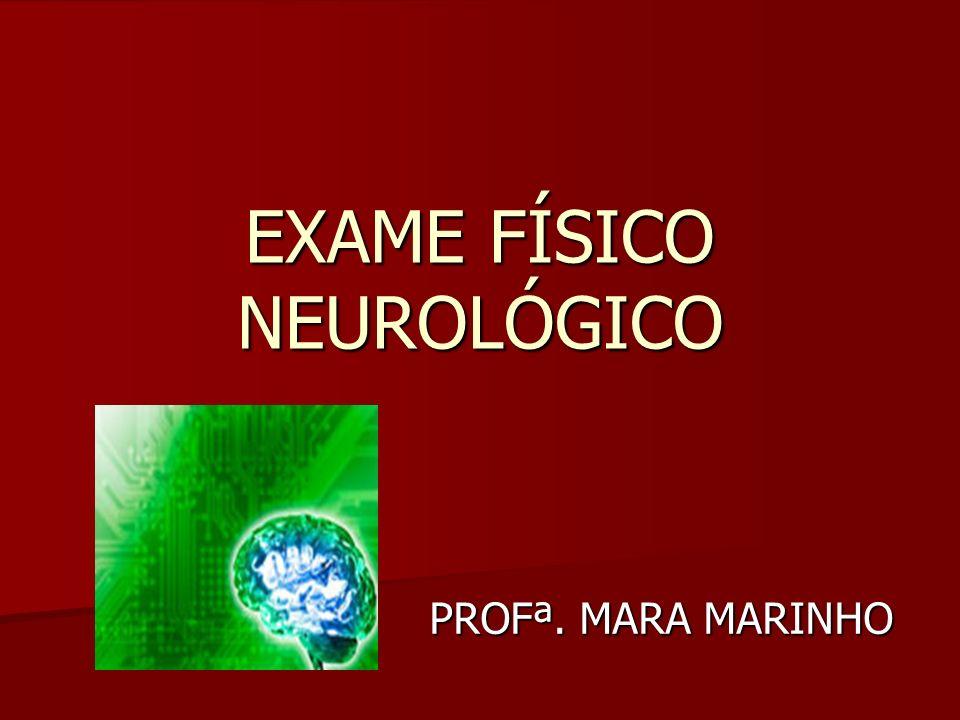 EXAME FÍSICO NEUROLÓGICO PROFª. MARA MARINHO PROFª. MARA MARINHO