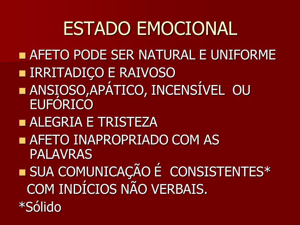 ESTADO EMOCIONAL AFETO PODE SER NATURAL E UNIFORME AFETO PODE SER NATURAL E UNIFORME IRRITADIÇO E RAIVOSO IRRITADIÇO E RAIVOSO ANSIOSO,APÁTICO, INCENSÍVEL OU EUFÓRICO ANSIOSO,APÁTICO, INCENSÍVEL OU EUFÓRICO ALEGRIA E TRISTEZA ALEGRIA E TRISTEZA AFETO INAPROPRIADO COM AS PALAVRAS AFETO INAPROPRIADO COM AS PALAVRAS SUA COMUNICAÇÃO É CONSISTENTES* SUA COMUNICAÇÃO É CONSISTENTES* COM INDÍCIOS NÃO VERBAIS.