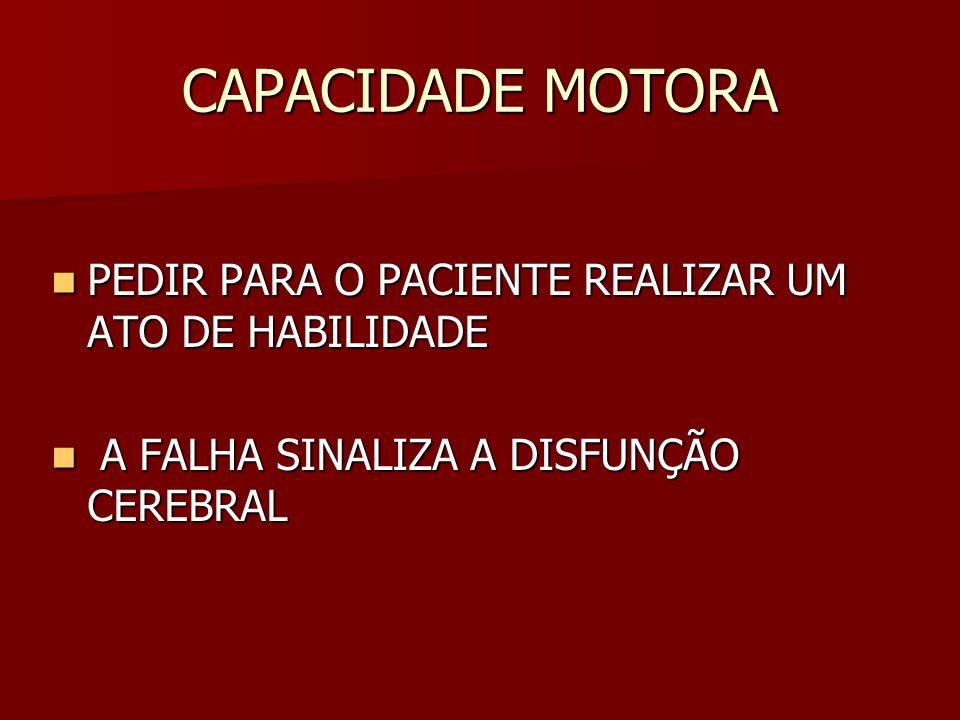 CAPACIDADE MOTORA PEDIR PARA O PACIENTE REALIZAR UM ATO DE HABILIDADE PEDIR PARA O PACIENTE REALIZAR UM ATO DE HABILIDADE A FALHA SINALIZA A DISFUNÇÃO CEREBRAL A FALHA SINALIZA A DISFUNÇÃO CEREBRAL