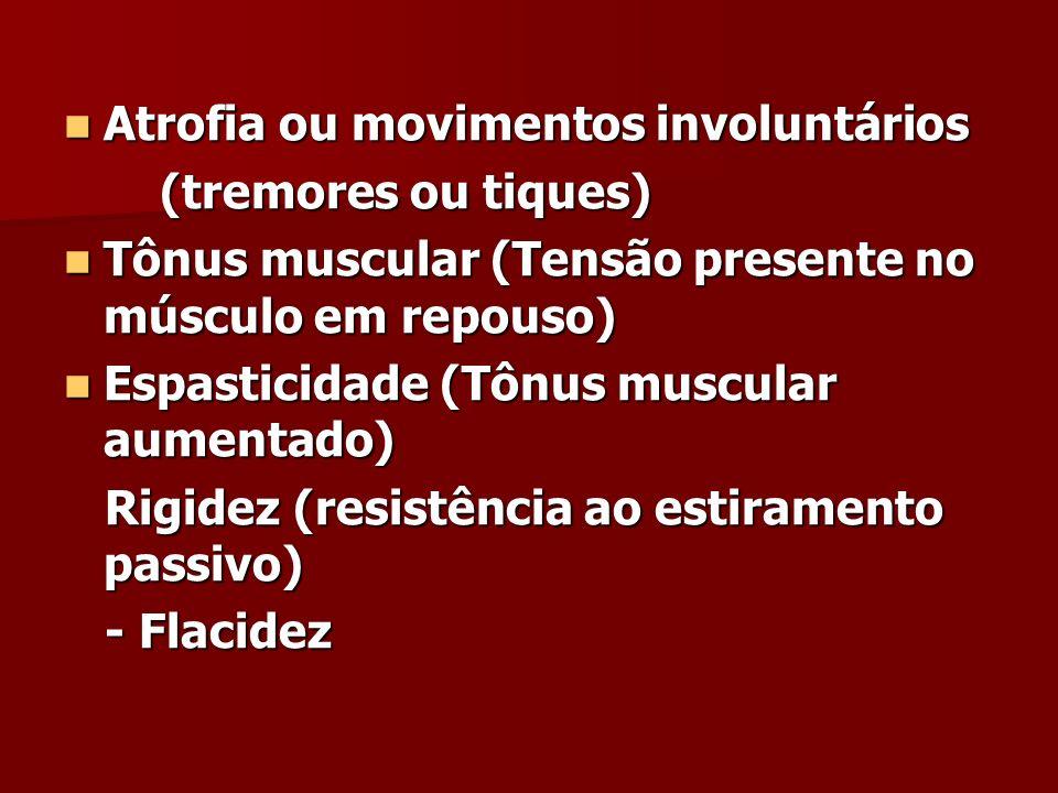 Atrofia ou movimentos involuntários Atrofia ou movimentos involuntários (tremores ou tiques) (tremores ou tiques) Tônus muscular (Tensão presente no músculo em repouso) Tônus muscular (Tensão presente no músculo em repouso) Espasticidade (Tônus muscular aumentado) Espasticidade (Tônus muscular aumentado) Rigidez (resistência ao estiramento passivo) Rigidez (resistência ao estiramento passivo) - Flacidez - Flacidez