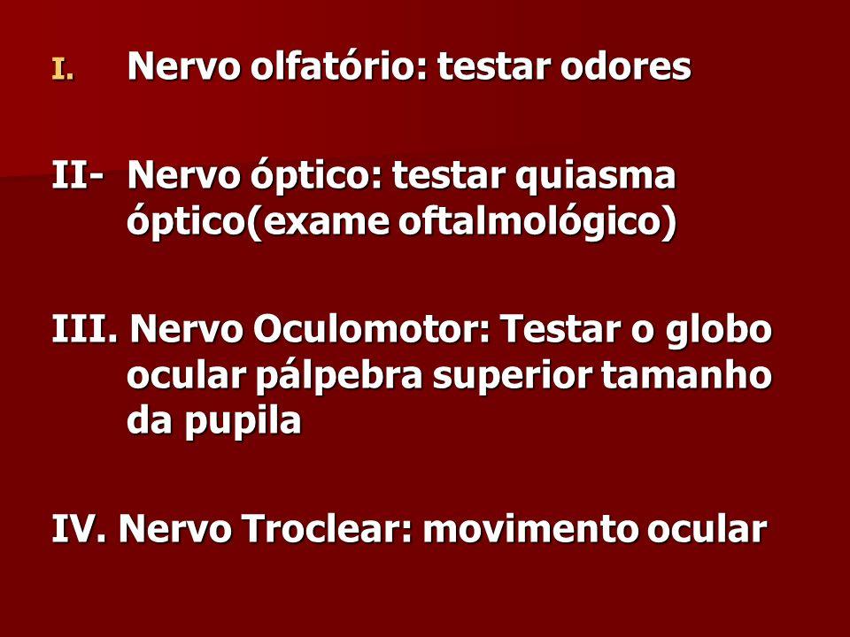 I. Nervo olfatório: testar odores II- Nervo óptico: testar quiasma óptico(exame oftalmológico) III. Nervo Oculomotor: Testar o globo ocular pálpebra s