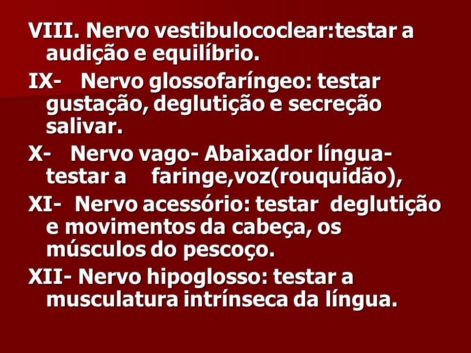VIII. Nervo vestibulococlear:testar a audição e equilíbrio. IX- Nervo glossofaríngeo: testar gustação, deglutição e secreção salivar. X- Nervo vago- A