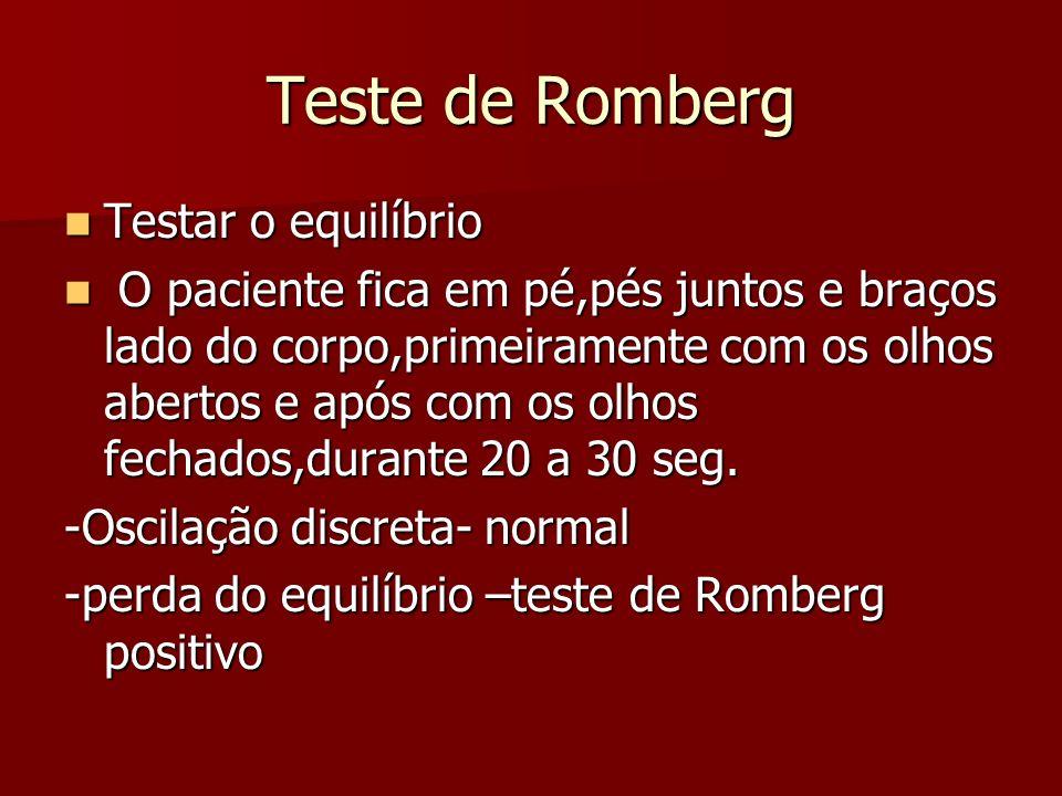 Teste de Romberg Testar o equilíbrio Testar o equilíbrio O paciente fica em pé,pés juntos e braços lado do corpo,primeiramente com os olhos abertos e após com os olhos fechados,durante 20 a 30 seg.