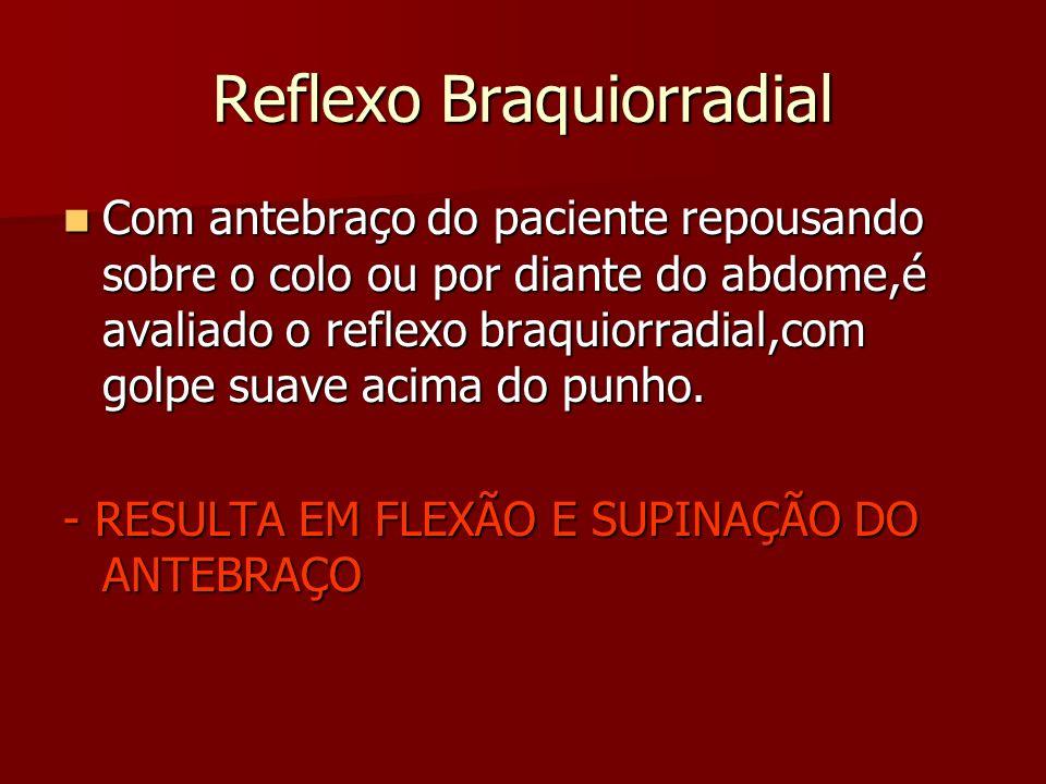 Reflexo Braquiorradial Com antebraço do paciente repousando sobre o colo ou por diante do abdome,é avaliado o reflexo braquiorradial,com golpe suave acima do punho.