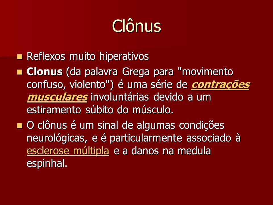 Clônus Reflexos muito hiperativos Reflexos muito hiperativos Clonus (da palavra Grega para movimento confuso, violento ) é uma série de contrações musculares involuntárias devido a um estiramento súbito do músculo.