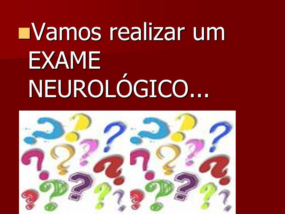 Vamos realizar um EXAME NEUROLÓGICO... Vamos realizar um EXAME NEUROLÓGICO...