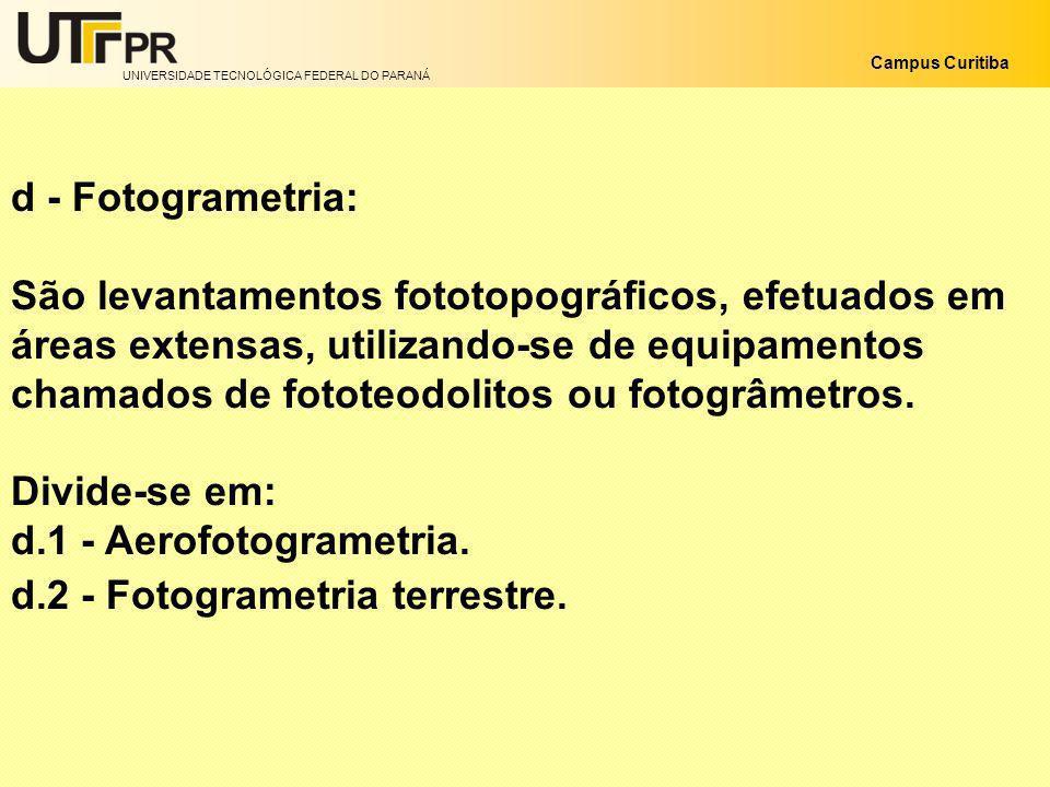 UNIVERSIDADE TECNOLÓGICA FEDERAL DO PARANÁ Campus Curitiba d - Fotogrametria: São levantamentos fototopográficos, efetuados em áreas extensas, utiliza