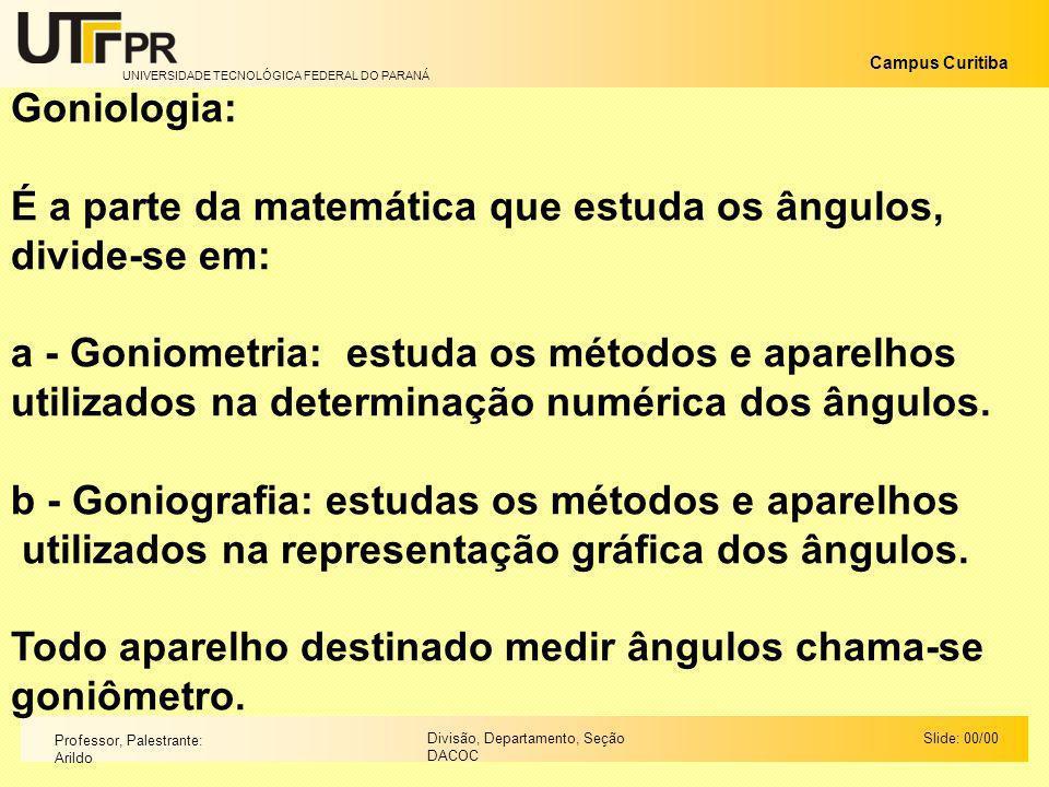 UNIVERSIDADE TECNOLÓGICA FEDERAL DO PARANÁ Campus Curitiba Slide: 00/00Divisão, Departamento, Seção DACOC Professor, Palestrante: Arildo Goniologia: É