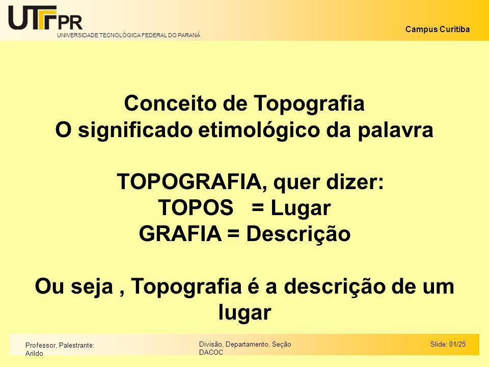 UNIVERSIDADE TECNOLÓGICA FEDERAL DO PARANÁ Campus Curitiba Slide: 01/25Divisão, Departamento, Seção DACOC Professor, Palestrante: Arildo Conceito de T