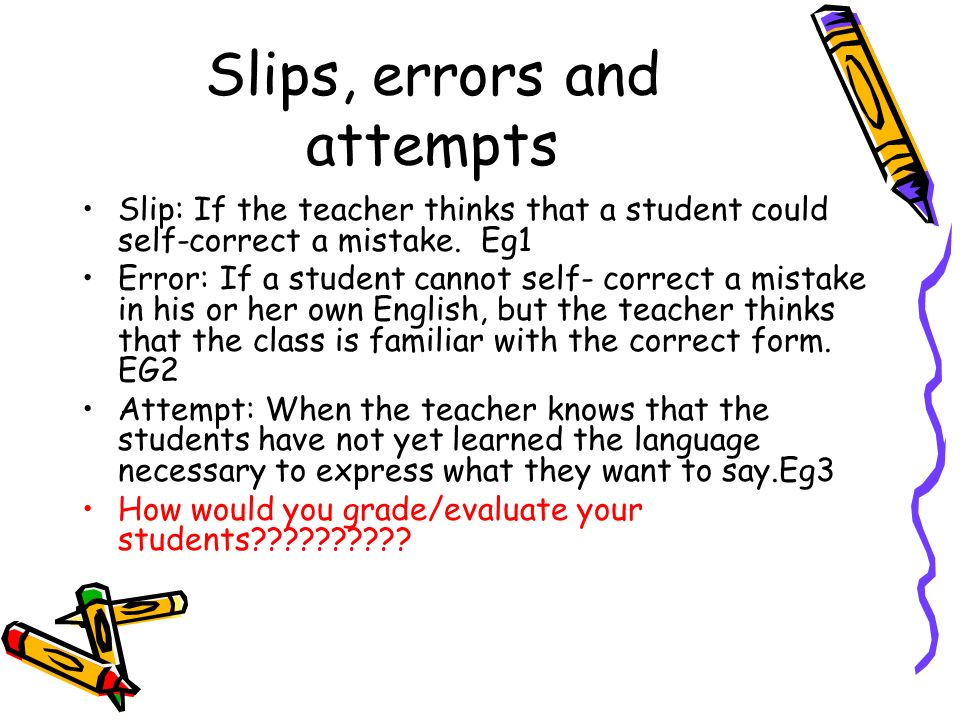 Slips, errors and attempts Slip: If the teacher thinks that a student could self-correct a mistake. Eg1 Error: If a student cannot self- correct a mis