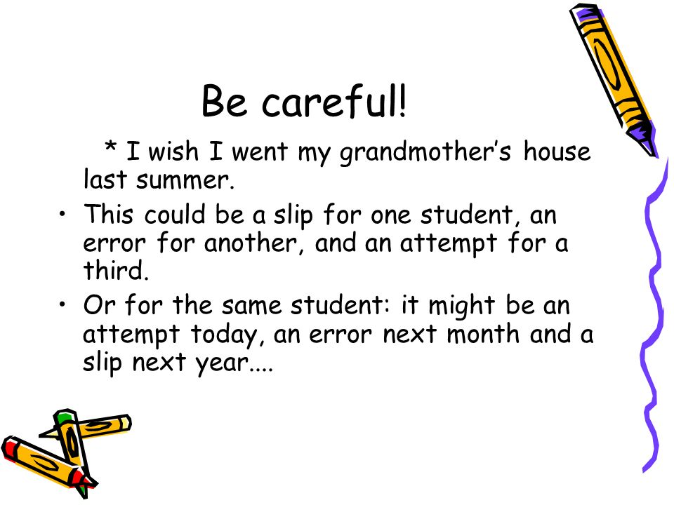 Be careful! * I wish I went my grandmothers house last summer. This could be a slip for one student, an error for another, and an attempt for a third.