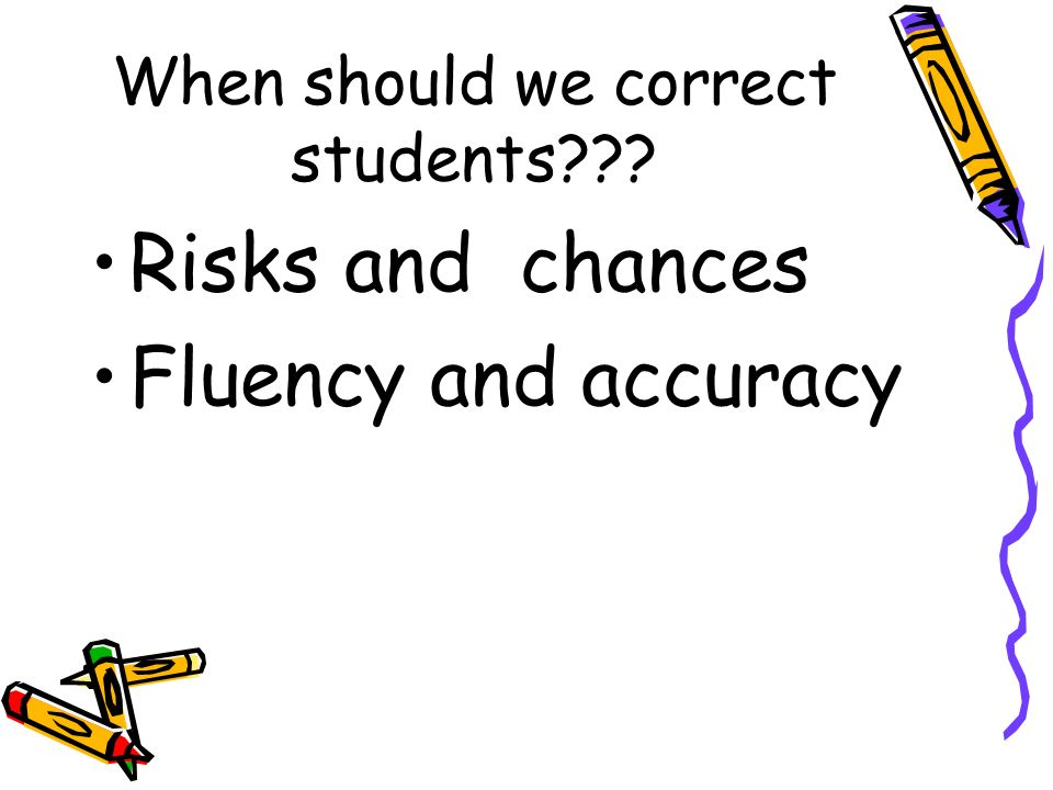 When should we correct students??? Risks and chances Fluency and accuracy