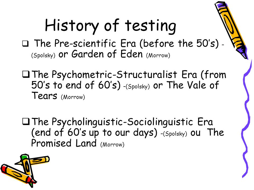 History of testing The Pre-scientific Era (before the 50s) – (Spolsky) or Garden of Eden (Morrow) The Psychometric-Structuralist Era (from 50s to end