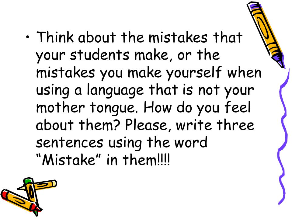 Think about the mistakes that your students make, or the mistakes you make yourself when using a language that is not your mother tongue. How do you f
