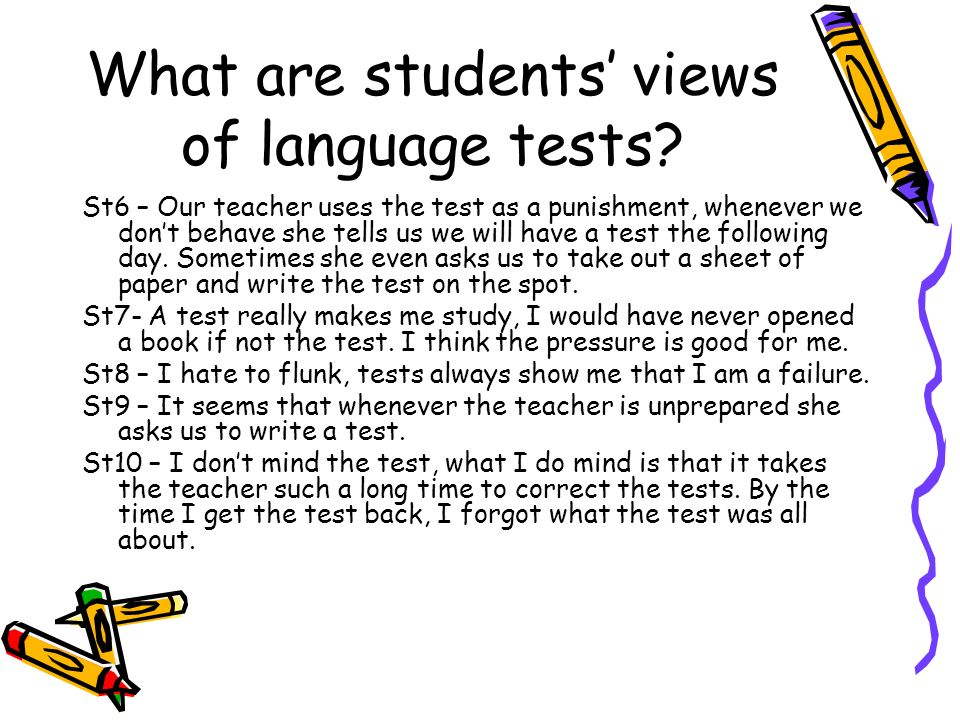 What are students views of language tests? St6 – Our teacher uses the test as a punishment, whenever we dont behave she tells us we will have a test t