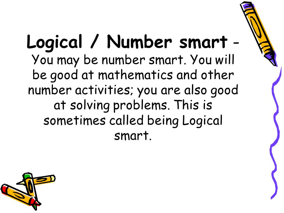 Logical / Number smart - You may be number smart. You will be good at mathematics and other number activities; you are also good at solving problems.