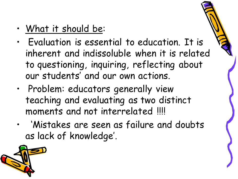 What it should be: Evaluation is essential to education. It is inherent and indissoluble when it is related to questioning, inquiring, reflecting abou