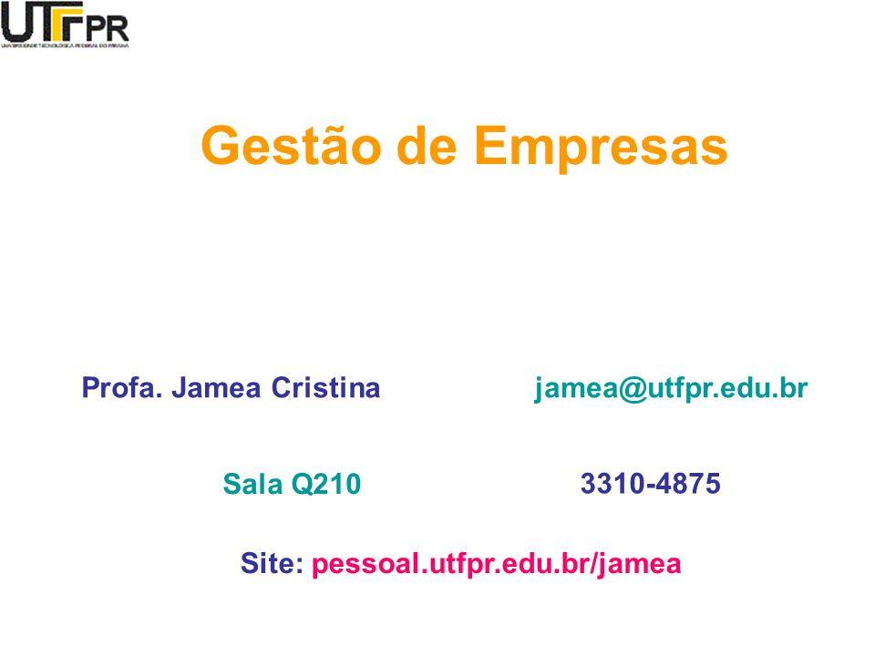Profa. Jamea Cristina Gestão de Empresas jamea@utfpr.edu.br Sala Q210 3310-4875 Site: pessoal.utfpr.edu.br/jamea