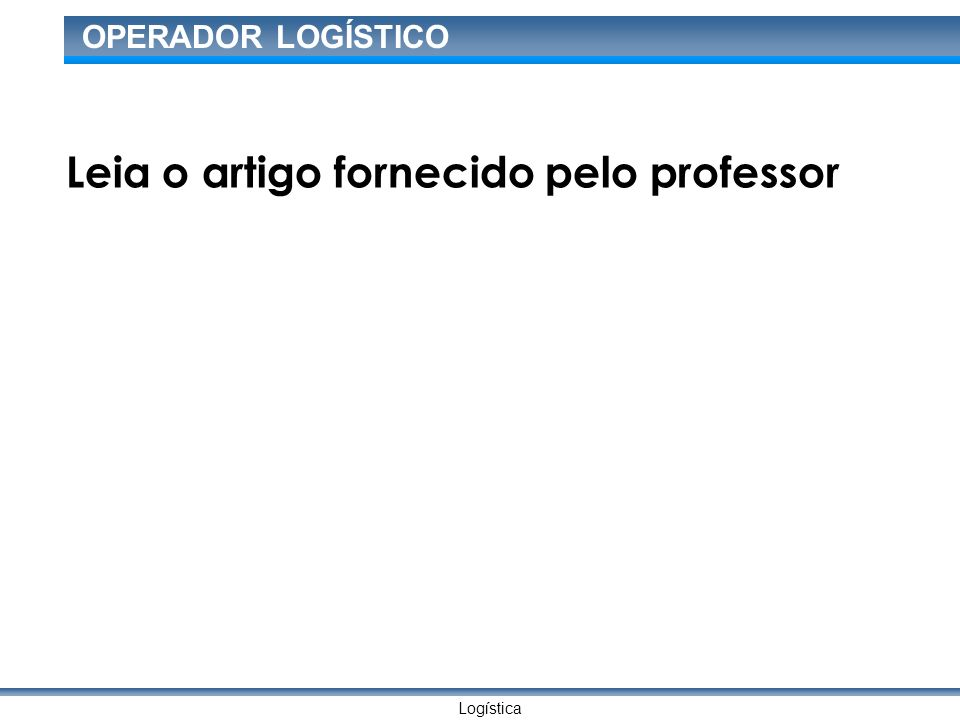 Logística OPERADOR LOGÍSTICO Leia o artigo fornecido pelo professor