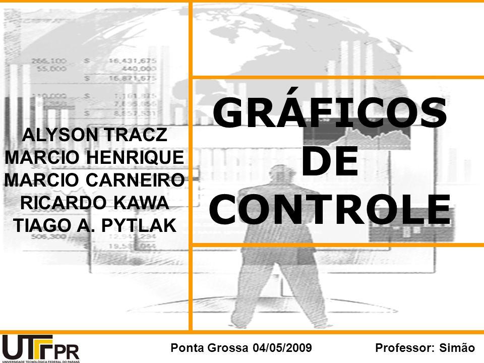 GRÁFICOS DE CONTROLE Ponta Grossa 04/05/2009Professor: Simão Instrumentos para o monitoramento, apresentará um quadro de como esta o processo, indicando o que deve ser feito ou alterado no processo.