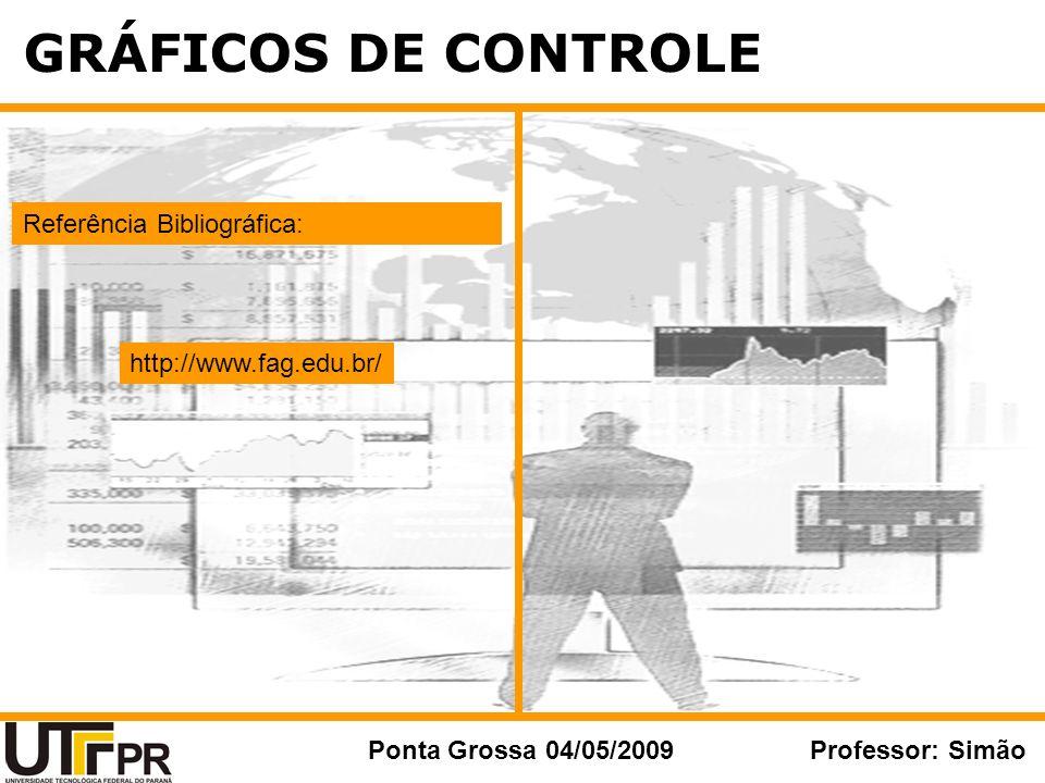 GRÁFICOS DE CONTROLE Ponta Grossa 04/05/2009Professor: Simão Referência Bibliográfica: http://www.fag.edu.br/
