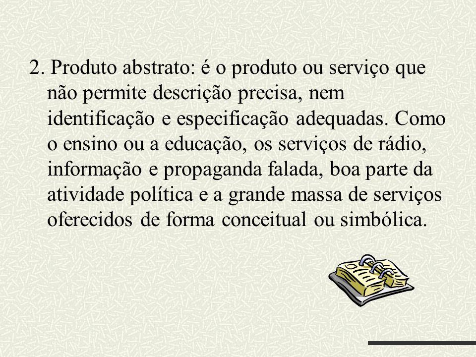 2. Produto abstrato: é o produto ou serviço que não permite descrição precisa, nem identificação e especificação adequadas. Como o ensino ou a educaçã
