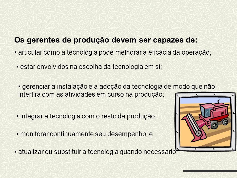 Os gerentes de produção devem ser capazes de: articular como a tecnologia pode melhorar a eficácia da operação; estar envolvidos na escolha da tecnolo