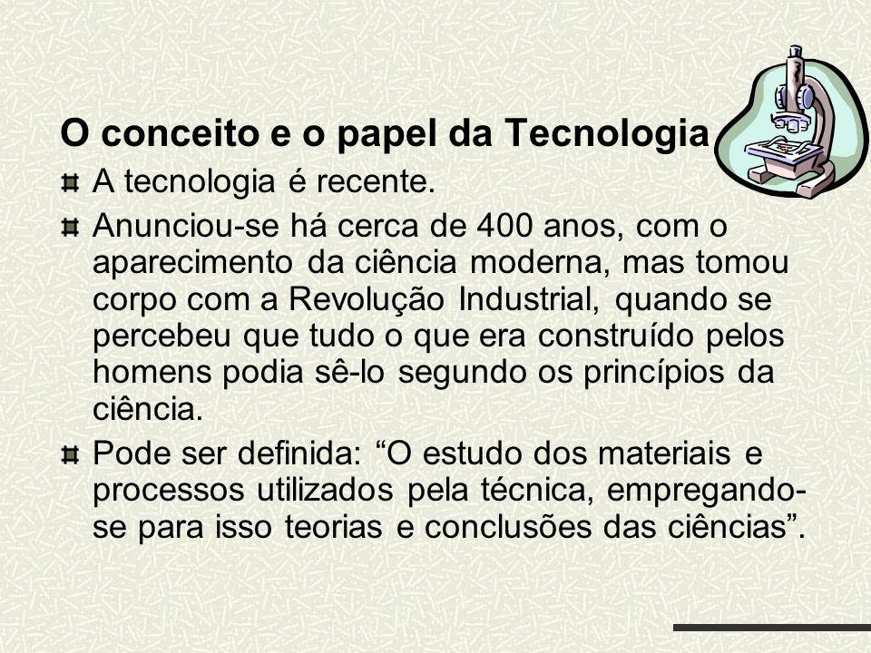 O conceito e o papel da Tecnologia A tecnologia é recente. Anunciou-se há cerca de 400 anos, com o aparecimento da ciência moderna, mas tomou corpo co