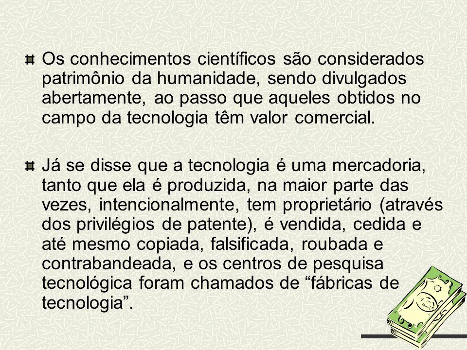 Os conhecimentos científicos são considerados patrimônio da humanidade, sendo divulgados abertamente, ao passo que aqueles obtidos no campo da tecnolo