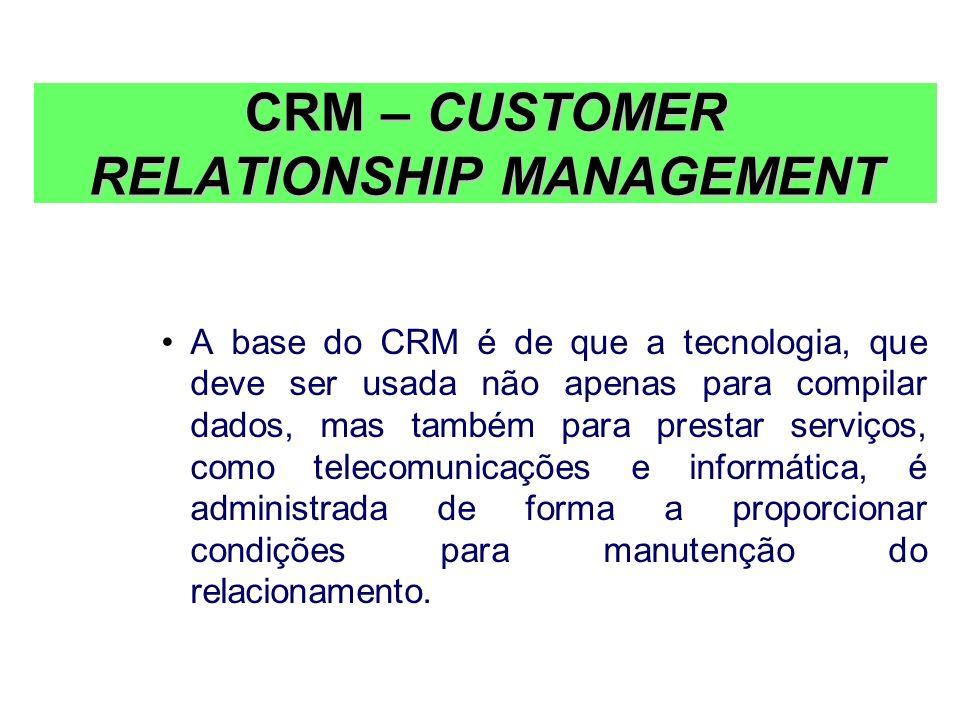 CRM – CUSTOMER RELATIONSHIP MANAGEMENT A base do CRM é de que a tecnologia, que deve ser usada não apenas para compilar dados, mas também para prestar