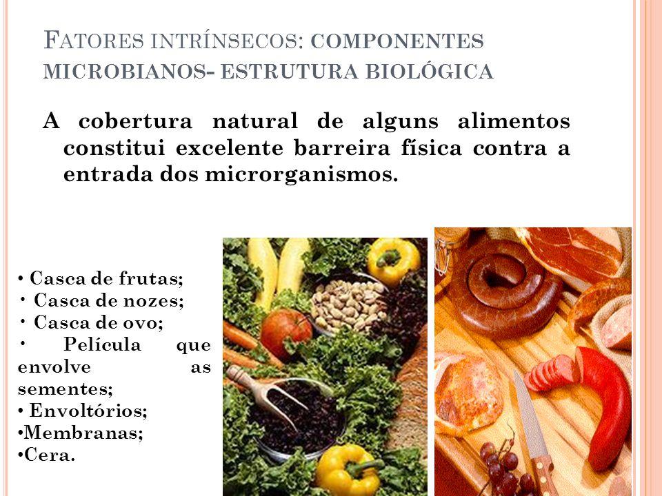 F ATORES INTRÍNSECOS : COMPONENTES MICROBIANOS - ESTRUTURA BIOLÓGICA A cobertura natural de alguns alimentos constitui excelente barreira física contr