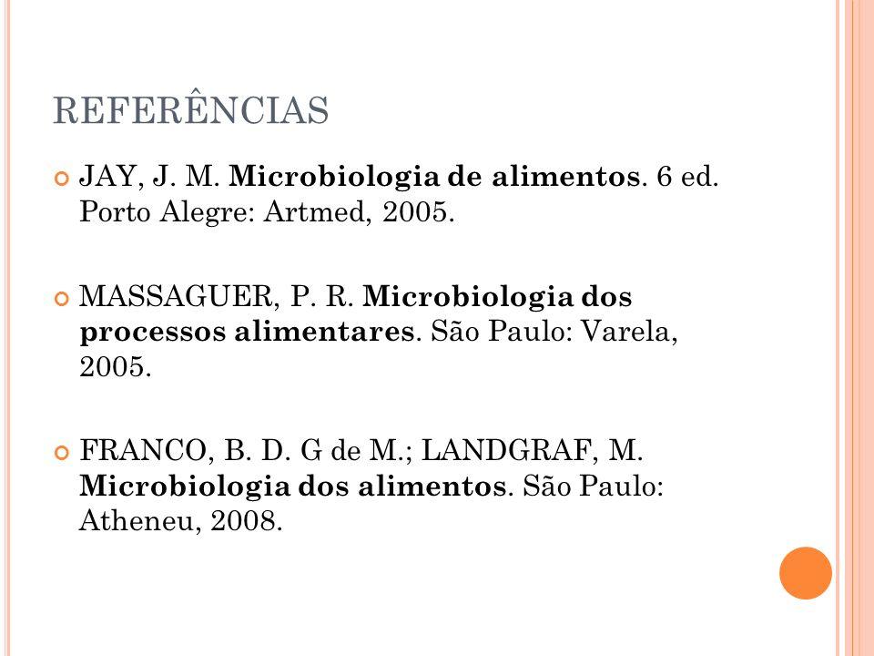 REFERÊNCIAS JAY, J. M. Microbiologia de alimentos. 6 ed. Porto Alegre: Artmed, 2005. MASSAGUER, P. R. Microbiologia dos processos alimentares. São Pau
