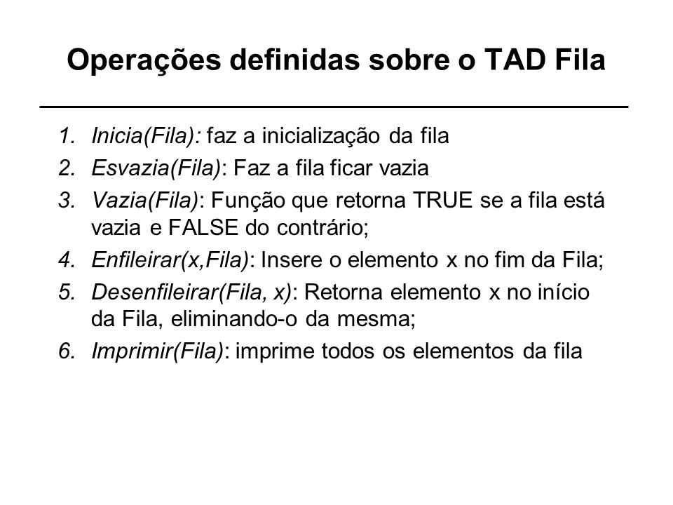 Operações definidas sobre o TAD Fila 1.Inicia(Fila): faz a inicialização da fila 2.Esvazia(Fila): Faz a fila ficar vazia 3.Vazia(Fila): Função que ret