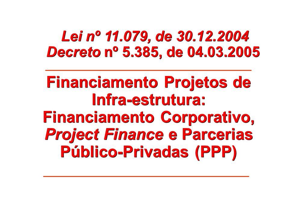 Financiamento Projetos de Infra-estrutura: Financiamento Corporativo, Project Finance e Parcerias Público-Privadas (PPP) Lei nº 11.079, de 30.12.2004